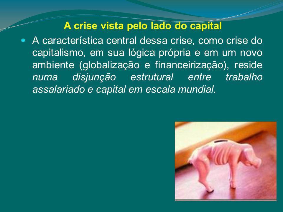 A crise vista pelo lado do capital A característica central dessa crise, como crise do capitalismo, em sua lógica própria e em um novo ambiente (globalização e financeirização), reside numa disjunção estrutural entre trabalho assalariado e capital em escala mundial.