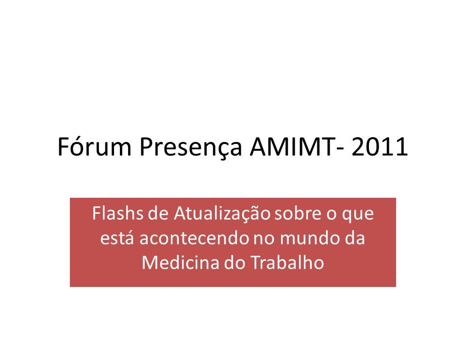 Fórum Presença AMIMT- 2011 Flashs de Atualização sobre o que está acontecendo no mundo da Medicina do Trabalho