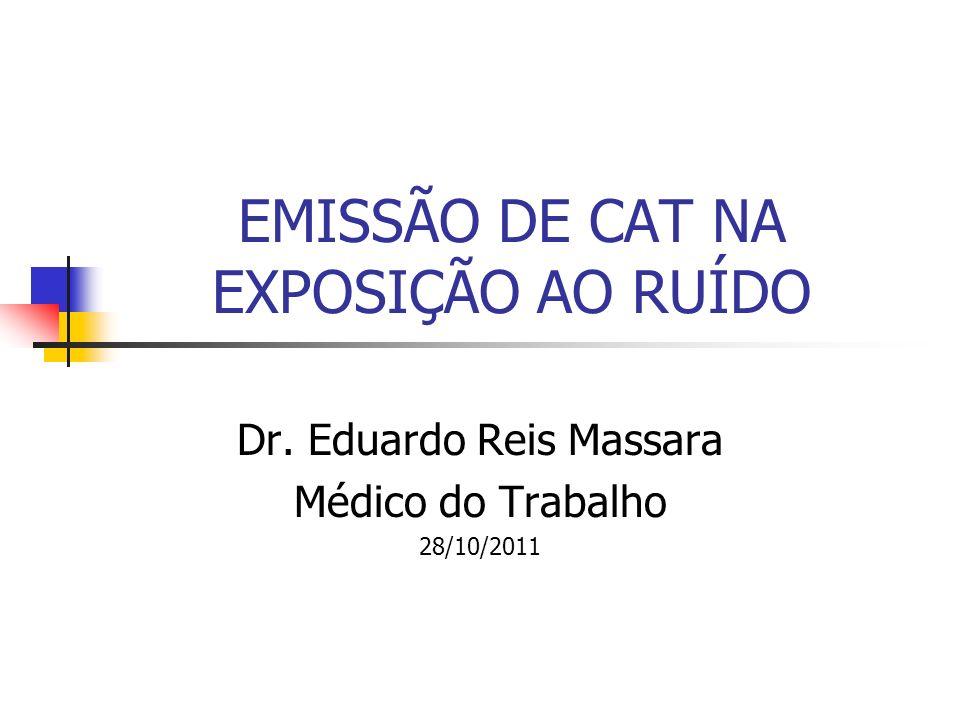EMISSÃO DE CAT NA EXPOSIÇÃO AO RUÍDO Dr. Eduardo Reis Massara Médico do Trabalho 28/10/2011