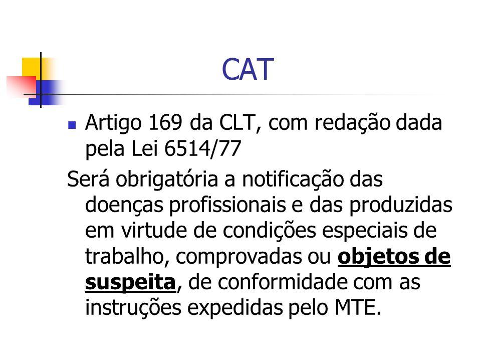 CAT Artigo 169 da CLT, com redação dada pela Lei 6514/77 Será obrigatória a notificação das doenças profissionais e das produzidas em virtude de condições especiais de trabalho, comprovadas ou objetos de suspeita, de conformidade com as instruções expedidas pelo MTE.