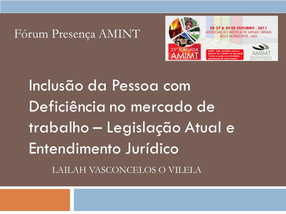Inclusão da Pessoa com Deficiência no mercado de trabalho – Legislação Atual e Entendimento Jurídico LAILAH VASCONCELOS O VILELA Fórum Presença AMINT