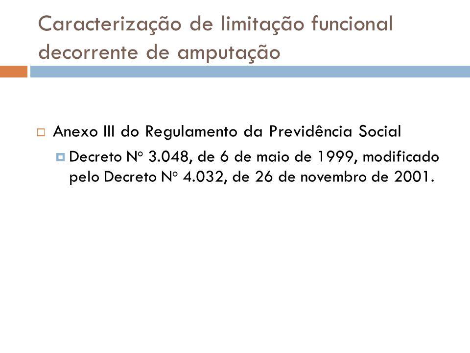 Caracterização de limitação funcional decorrente de amputação Anexo III do Regulamento da Previdência Social Decreto N o 3.048, de 6 de maio de 1999,