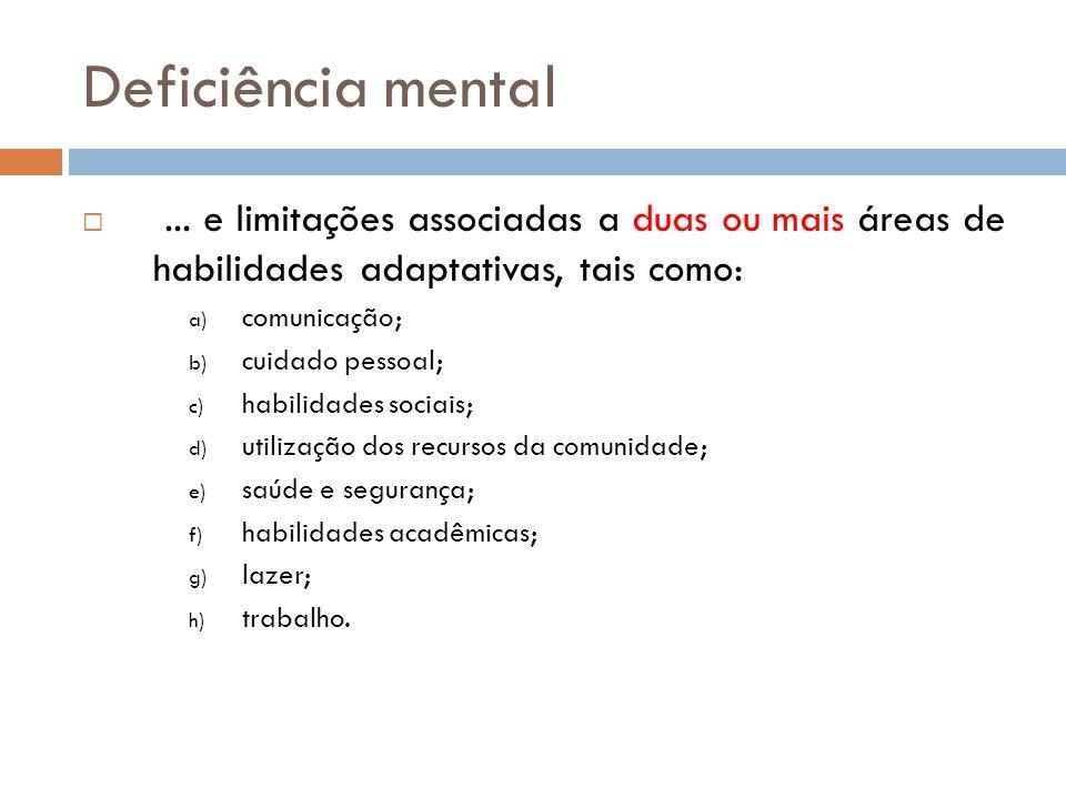 Deficiência mental... e limitações associadas a duas ou mais áreas de habilidades adaptativas, tais como: a) comunicação; b) cuidado pessoal; c) habil