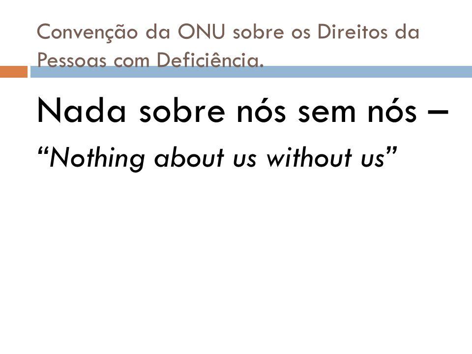 Convenção da ONU sobre os Direitos da Pessoas com Deficiência. Nada sobre nós sem nós – Nothing about us without us