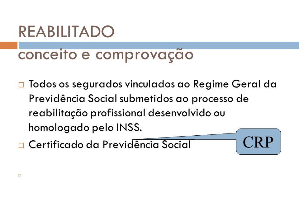 REABILITADO conceito e comprovação Todos os segurados vinculados ao Regime Geral da Previdência Social submetidos ao processo de reabilitação profissi