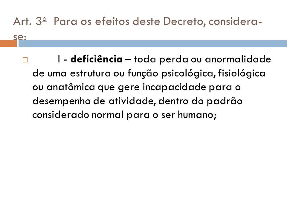 Art. 3 o Para os efeitos deste Decreto, considera- se: I - deficiência – toda perda ou anormalidade de uma estrutura ou função psicológica, fisiológic
