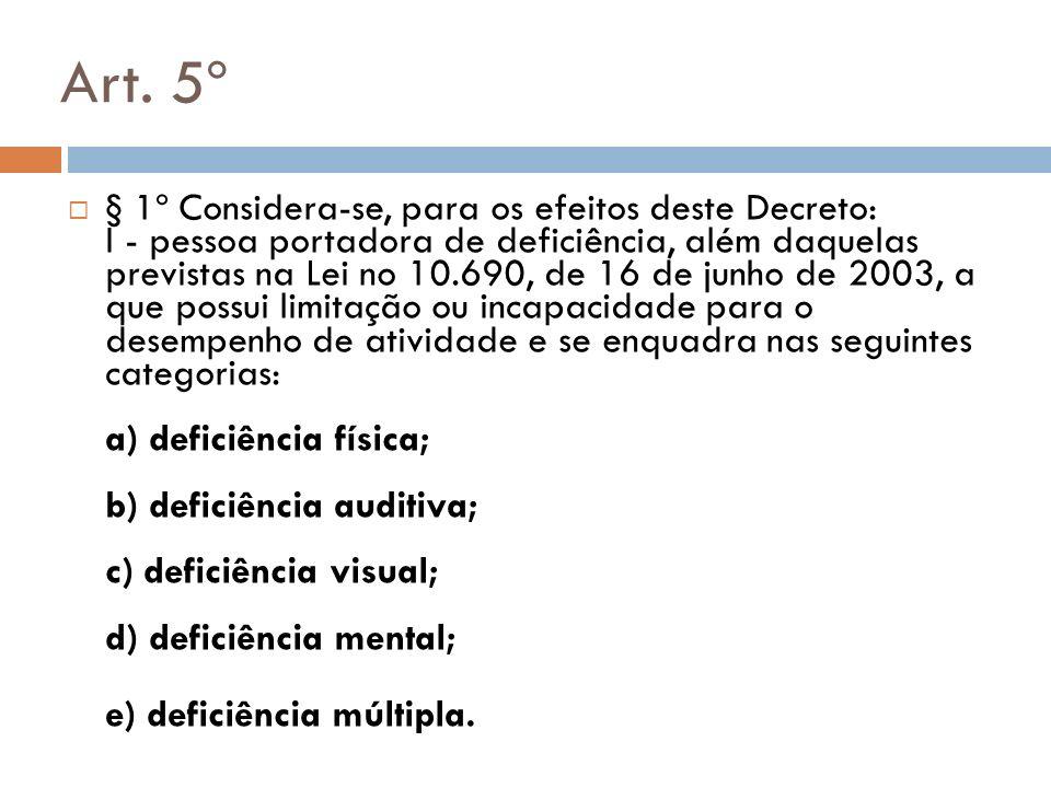 Art. 5º § 1º Considera-se, para os efeitos deste Decreto: I - pessoa portadora de deficiência, além daquelas previstas na Lei no 10.690, de 16 de junh