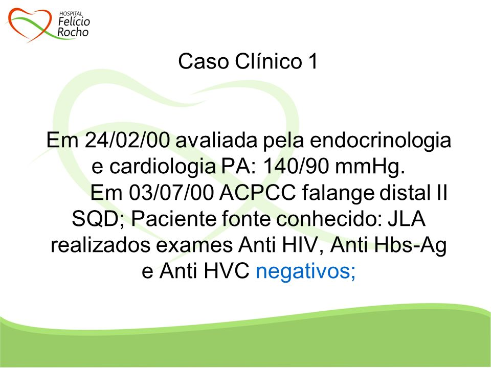 Caso Clínico 1 Em 03/07/00 ACPCC falange distal II SQD; Paciente fonte conhecido: JLA realizados exames Anti HIV, Anti Hbs-Ag e Anti HVC negativos