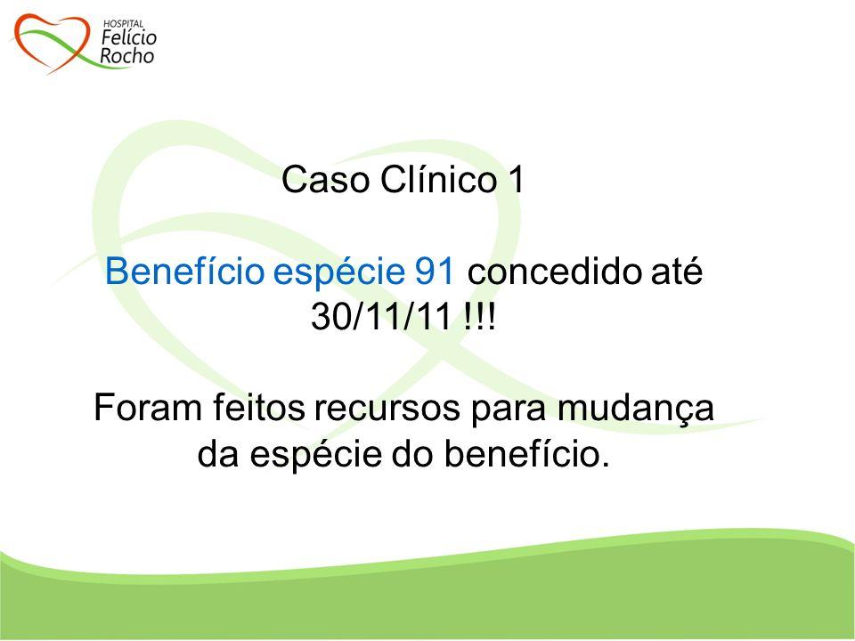 Caso Clínico 1 Benefício espécie 91 concedido até 30/11/11 !!! Foram feitos recursos para mudança da espécie do benefício.
