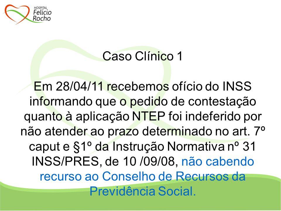 Caso Clínico 1 Em 28/04/11 recebemos ofício do INSS informando que o pedido de contestação quanto à aplicação NTEP foi indeferido por não atender ao p