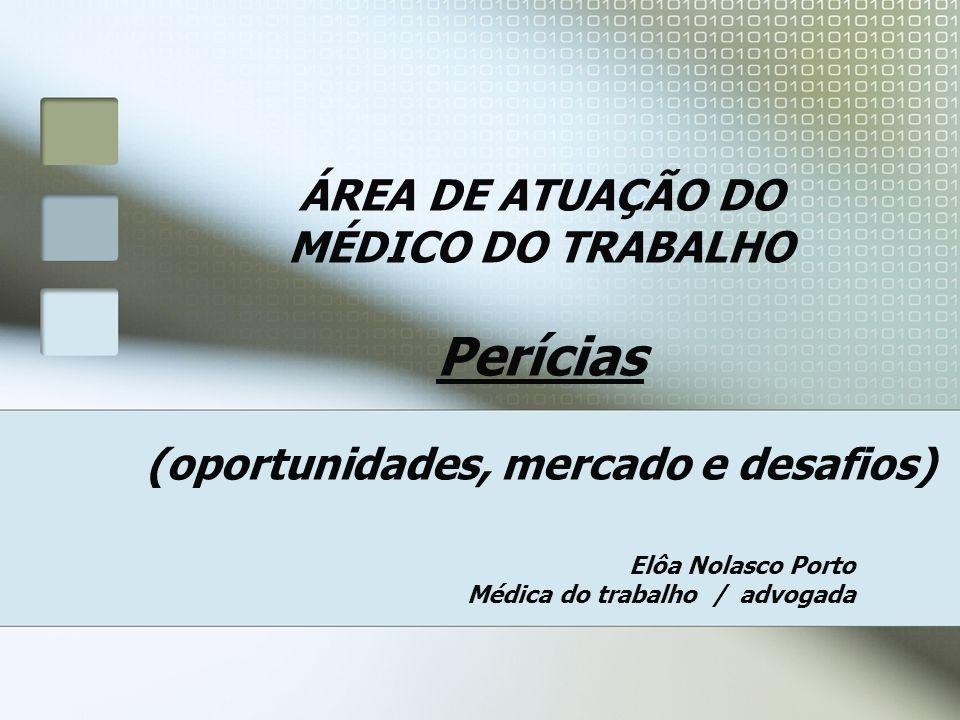 ÁREA DE ATUAÇÃO DO MÉDICO DO TRABALHO Perícias (oportunidades, mercado e desafios) Elôa Nolasco Porto Médica do trabalho / advogada