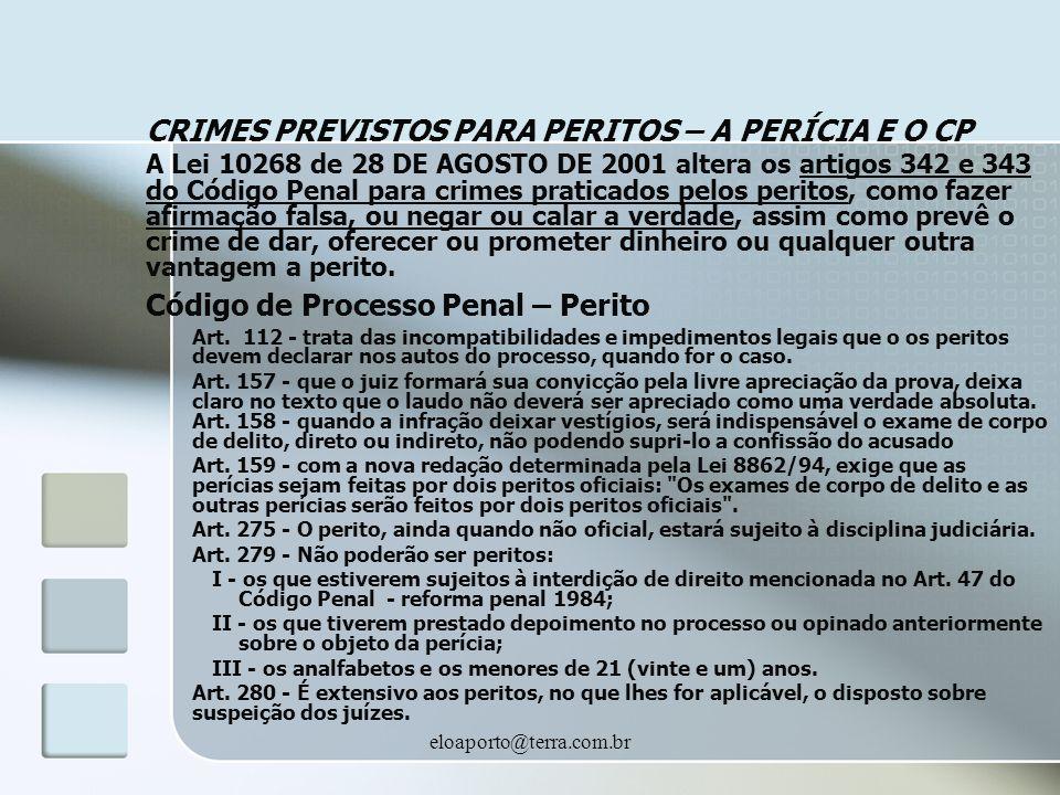 eloaporto@terra.com.br CRIMES PREVISTOS PARA PERITOS – A PERÍCIA E O CP A Lei 10268 de 28 DE AGOSTO DE 2001 altera os artigos 342 e 343 do Código Penal para crimes praticados pelos peritos, como fazer afirmação falsa, ou negar ou calar a verdade, assim como prevê o crime de dar, oferecer ou prometer dinheiro ou qualquer outra vantagem a perito.