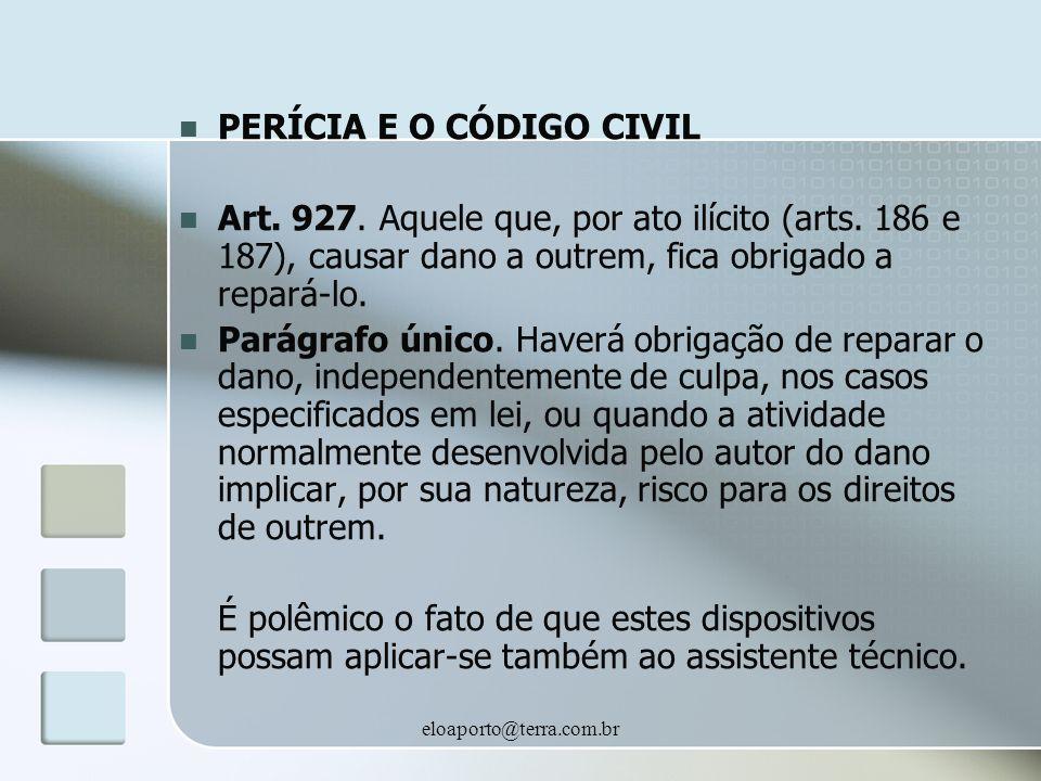 eloaporto@terra.com.br PERÍCIA E O CÓDIGO CIVIL Art. 927. Aquele que, por ato ilícito (arts. 186 e 187), causar dano a outrem, fica obrigado a repará-