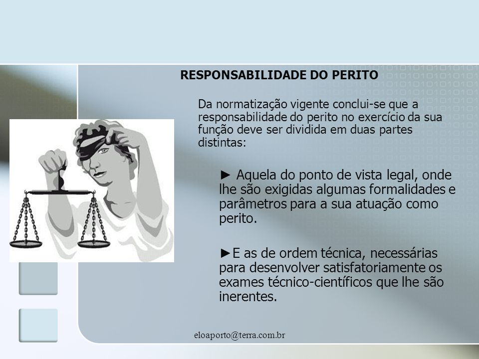 eloaporto@terra.com.br RESPONSABILIDADE DO PERITO Da normatização vigente conclui-se que a responsabilidade do perito no exercício da sua função deve ser dividida em duas partes distintas: Aquela do ponto de vista legal, onde lhe são exigidas algumas formalidades e parâmetros para a sua atuação como perito.