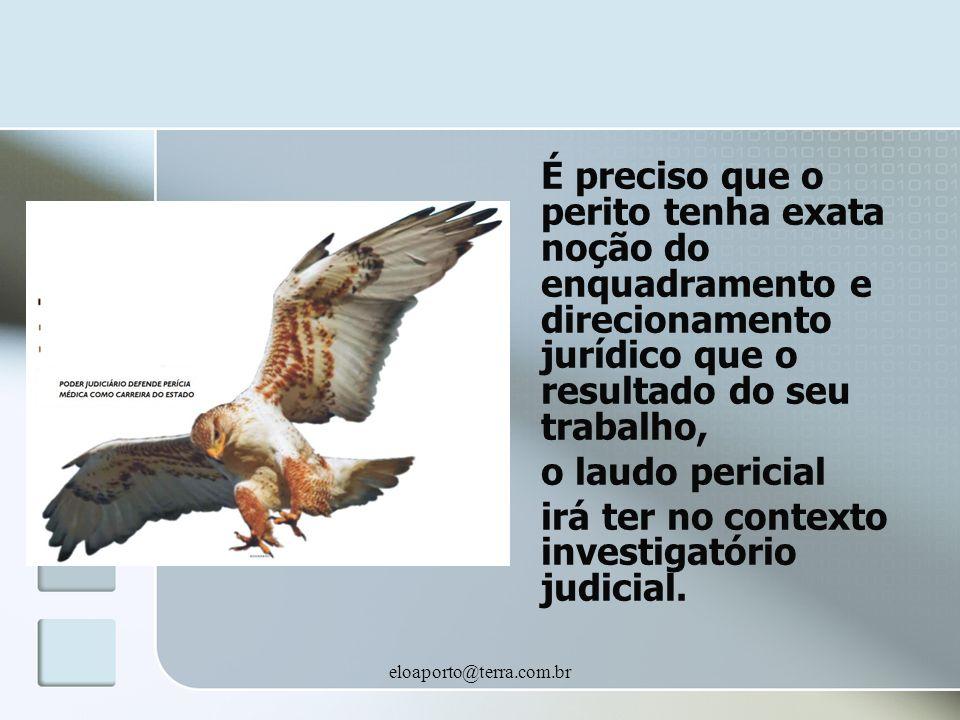 eloaporto@terra.com.br É preciso que o perito tenha exata noção do enquadramento e direcionamento jurídico que o resultado do seu trabalho, o laudo pericial irá ter no contexto investigatório judicial.