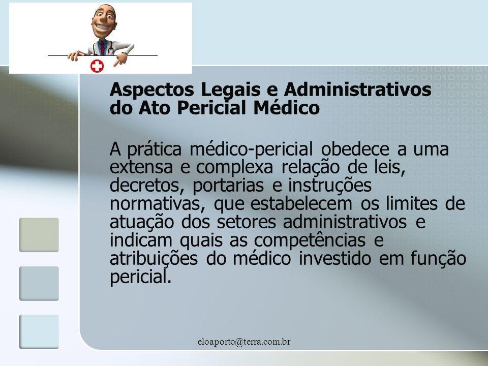 eloaporto@terra.com.br Aspectos Legais e Administrativos do Ato Pericial Médico A prática médico-pericial obedece a uma extensa e complexa relação de