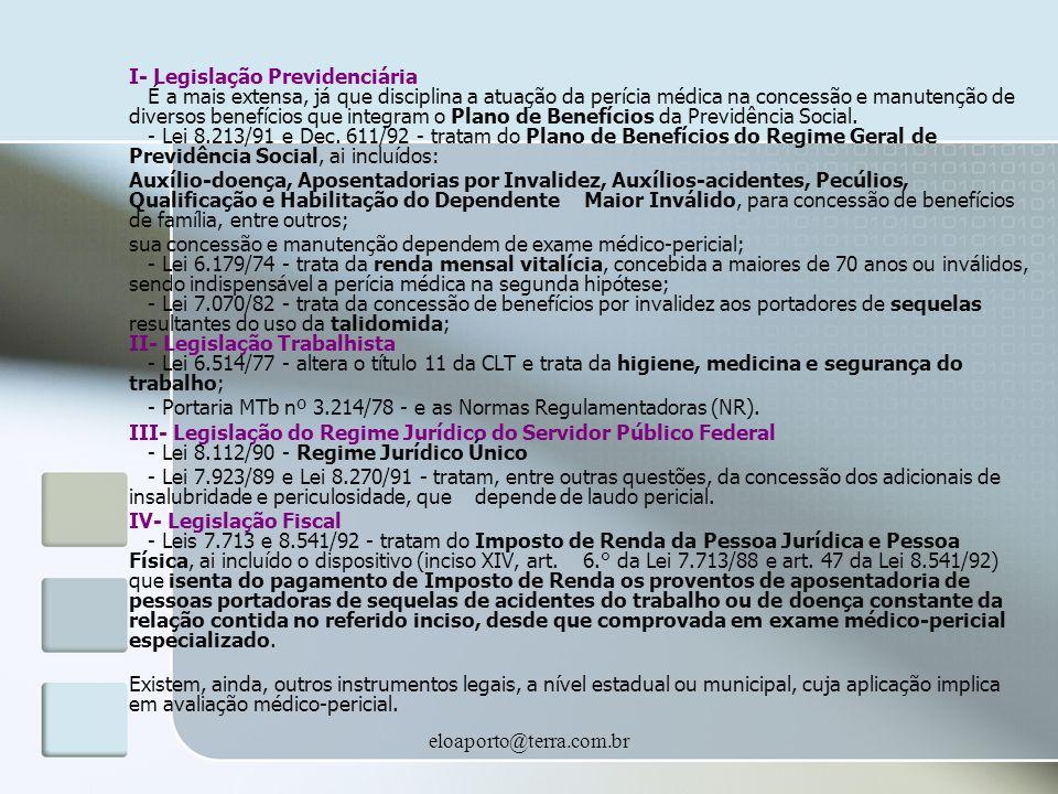 eloaporto@terra.com.br I- Legislação Previdenciária É a mais extensa, já que disciplina a atuação da perícia médica na concessão e manutenção de diversos benefícios que integram o Plano de Benefícios da Previdência Social.