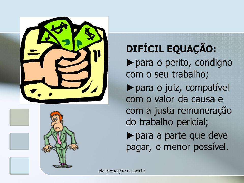eloaporto@terra.com.br DIFÍCIL EQUAÇÃO: para o perito, condigno com o seu trabalho; para o juiz, compatível com o valor da causa e com a justa remuneração do trabalho pericial; para a parte que deve pagar, o menor possível.
