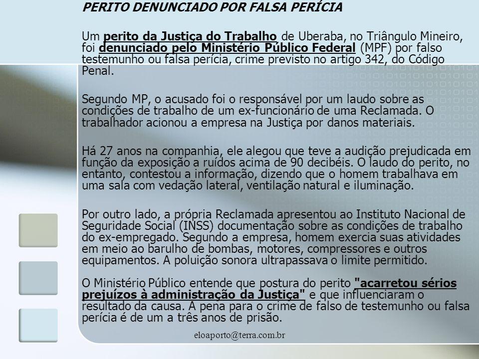 eloaporto@terra.com.br PERITO DENUNCIADO POR FALSA PERÍCIA Um perito da Justiça do Trabalho de Uberaba, no Triângulo Mineiro, foi denunciado pelo Ministério Público Federal (MPF) por falso testemunho ou falsa perícia, crime previsto no artigo 342, do Código Penal.