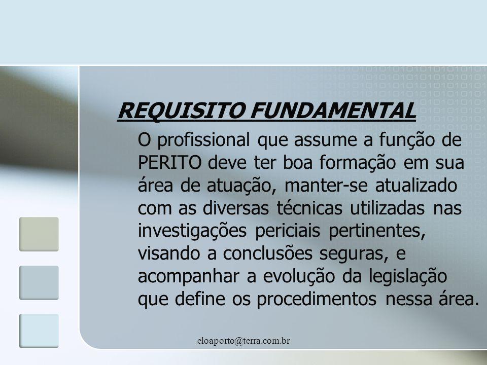 eloaporto@terra.com.br REQUISITO FUNDAMENTAL O profissional que assume a função de PERITO deve ter boa formação em sua área de atuação, manter-se atua