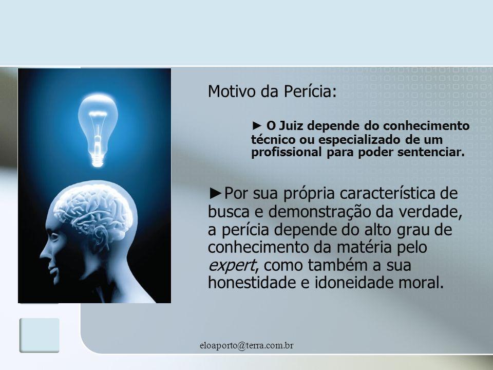 eloaporto@terra.com.br Motivo da Perícia: O Juiz depende do conhecimento técnico ou especializado de um profissional para poder sentenciar.
