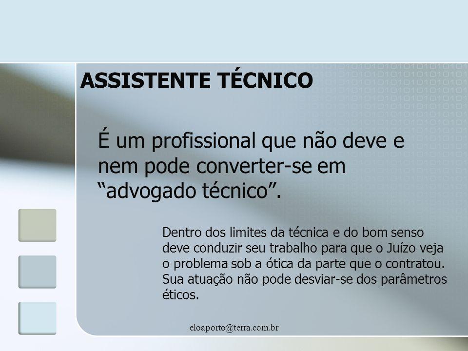 eloaporto@terra.com.br ASSISTENTE TÉCNICO É um profissional que não deve e nem pode converter-se em advogado técnico. Dentro dos limites da técnica e