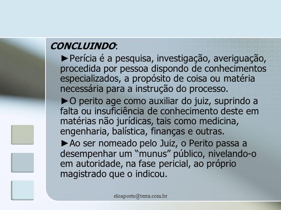eloaporto@terra.com.br CONCLUINDO: Perícia é a pesquisa, investigação, averiguação, procedida por pessoa dispondo de conhecimentos especializados, a propósito de coisa ou matéria necessária para a instrução do processo.