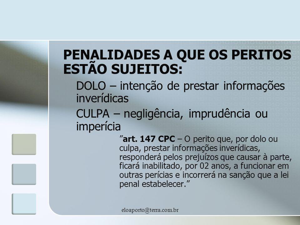 eloaporto@terra.com.br PENALIDADES A QUE OS PERITOS ESTÃO SUJEITOS: DOLO – intenção de prestar informações inverídicas CULPA – negligência, imprudência ou imperícia art.