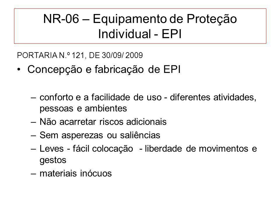 NR-06 – Equipamento de Proteção Individual - EPI PORTARIA N.º 121, DE 30/09/ 2009 Concepção e fabricação de EPI –Anti-embaçantes –Complementos com a mesma segurança –EPI respiratórios - assegurar proteção –Frio - flexibilidade – impermeáveis –Luvas contra vibrações - Norma ISO 10819:1996.