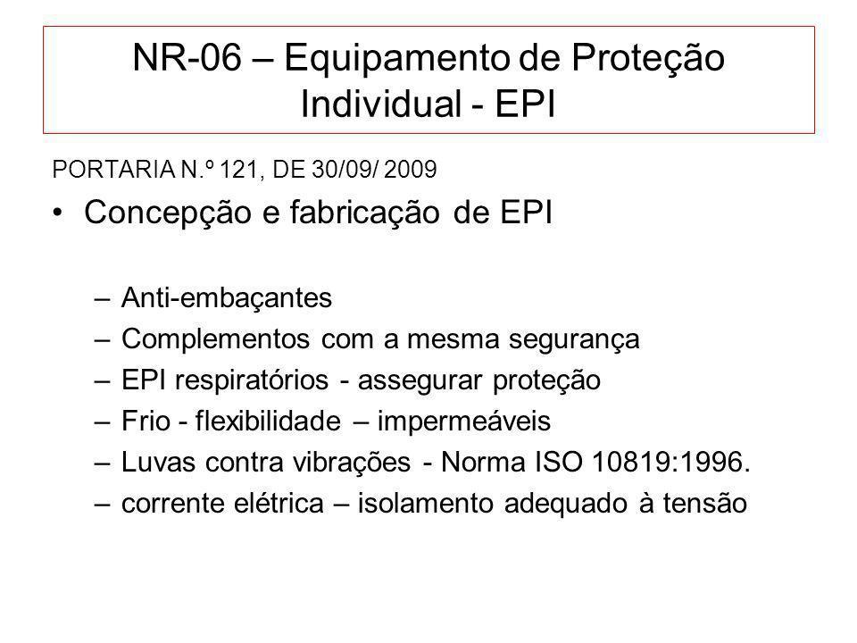 NR-06 – Equipamento de Proteção Individual - EPI PORTARIA N.º 121, DE 30/09/ 2009 Concepção e fabricação de EPI –MARCAÇÃO - data de fabricação – sinalizações legíveis e compreensíveis –número de higienizações recomendadas –Contra produtos químicos: composição do material, produtos aos quais pode ser exposto –proteção auditiva: gravação de: limitações do EPI - forma de uso – colocação - tempo de uso - tamanhos disponíveis –proteção das mãos: tamanhos – conservação - efeitos à saúde - ampliação do risco de acidentes - redução do tato e força