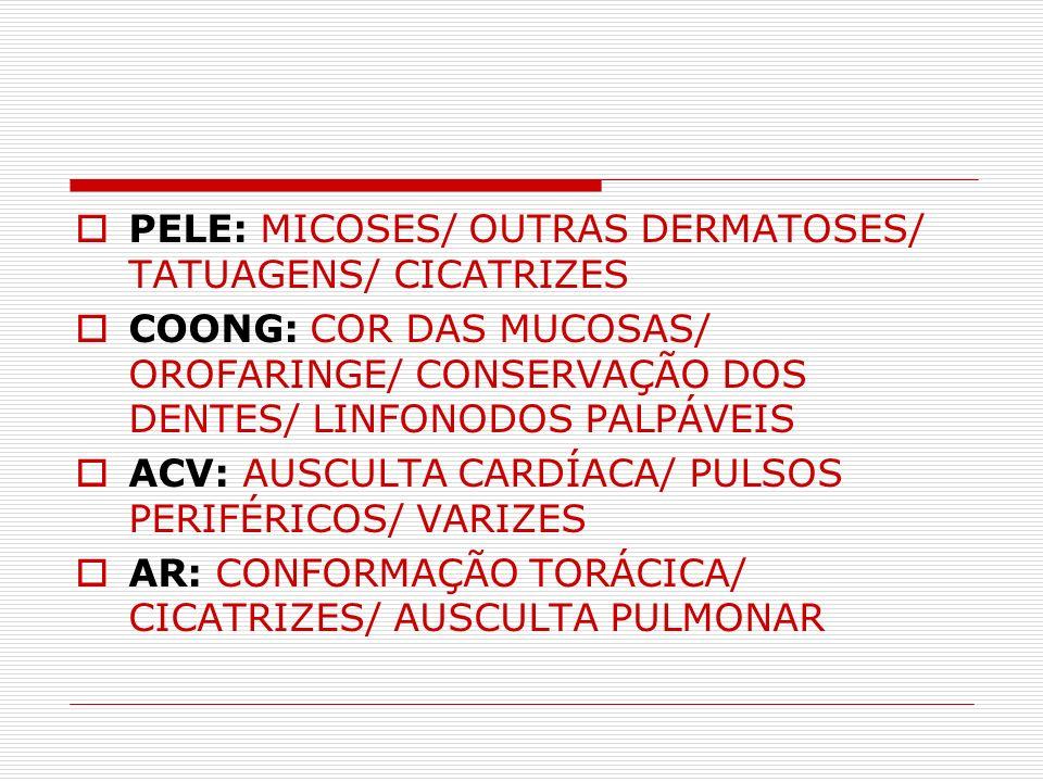 PELE: MICOSES/ OUTRAS DERMATOSES/ TATUAGENS/ CICATRIZES COONG: COR DAS MUCOSAS/ OROFARINGE/ CONSERVAÇÃO DOS DENTES/ LINFONODOS PALPÁVEIS ACV: AUSCULTA
