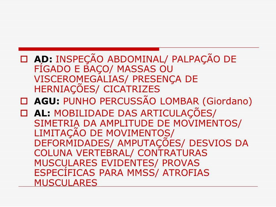 AD: INSPEÇÃO ABDOMINAL/ PALPAÇÃO DE FÍGADO E BAÇO/ MASSAS OU VISCEROMEGALIAS/ PRESENÇA DE HERNIAÇÕES/ CICATRIZES AGU: PUNHO PERCUSSÃO LOMBAR (Giordano
