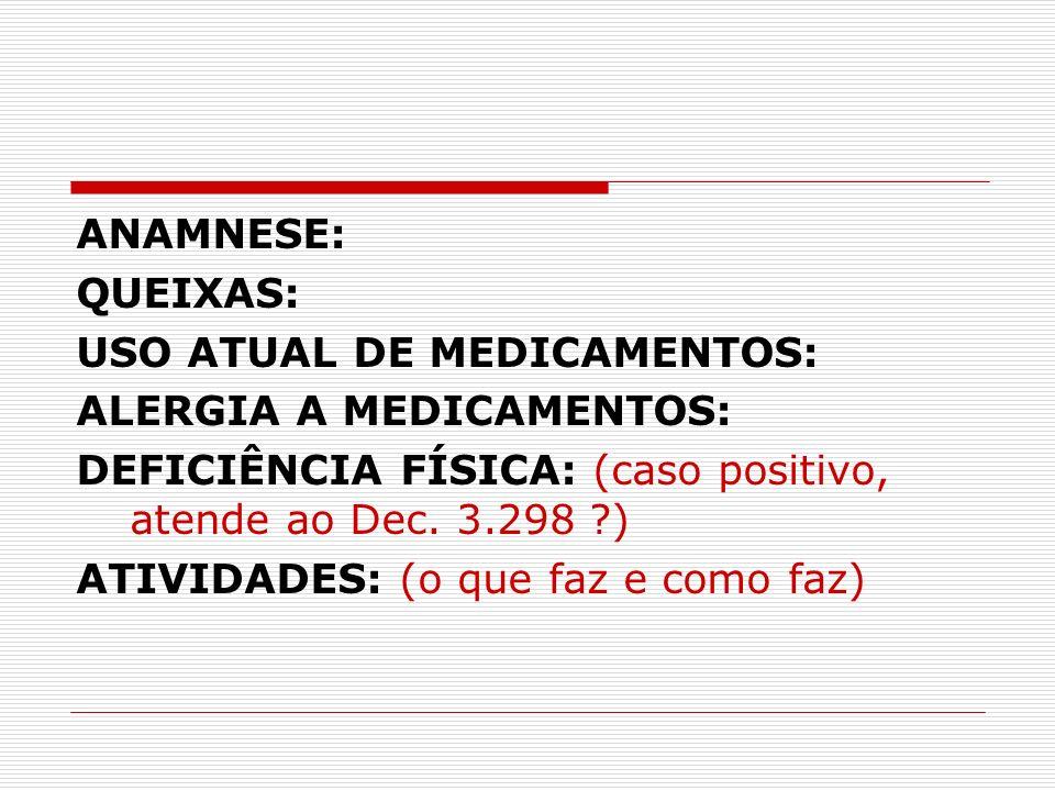 ANAMNESE: QUEIXAS: USO ATUAL DE MEDICAMENTOS: ALERGIA A MEDICAMENTOS: DEFICIÊNCIA FÍSICA: (caso positivo, atende ao Dec. 3.298 ?) ATIVIDADES: (o que f