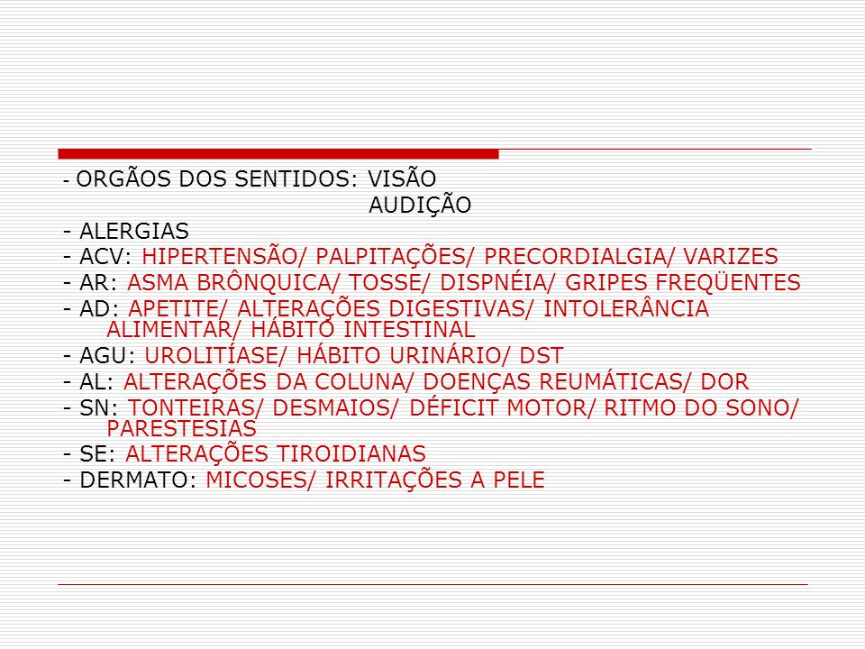 - ORGÃOS DOS SENTIDOS: VISÃO AUDIÇÃO - ALERGIAS - ACV: HIPERTENSÃO/ PALPITAÇÕES/ PRECORDIALGIA/ VARIZES - AR: ASMA BRÔNQUICA/ TOSSE/ DISPNÉIA/ GRIPES