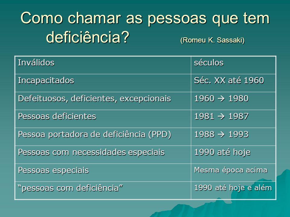 Como chamar as pessoas que tem deficiência? (Romeu K. Sassaki) Inválidosséculos Incapacitados Séc. XX até 1960 Defeituosos, deficientes, excepcionais