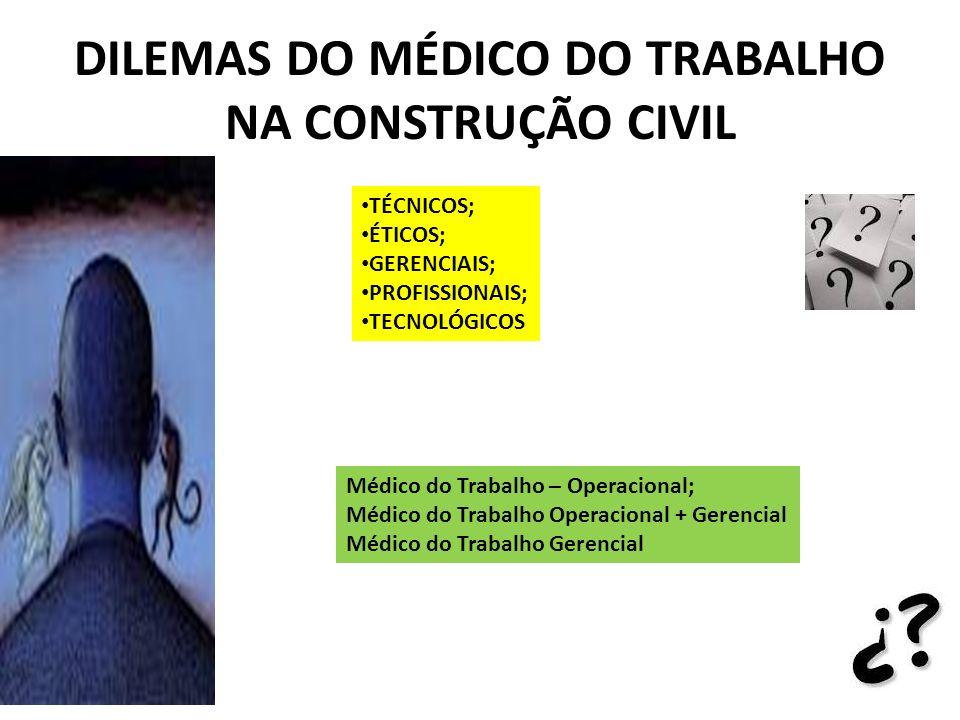 DILEMAS DO MÉDICO DO TRABALHO NA CONSTRUÇÃO CIVIL TÉCNICOS; ÉTICOS; GERENCIAIS; PROFISSIONAIS; TECNOLÓGICOS Médico do Trabalho – Operacional; Médico d