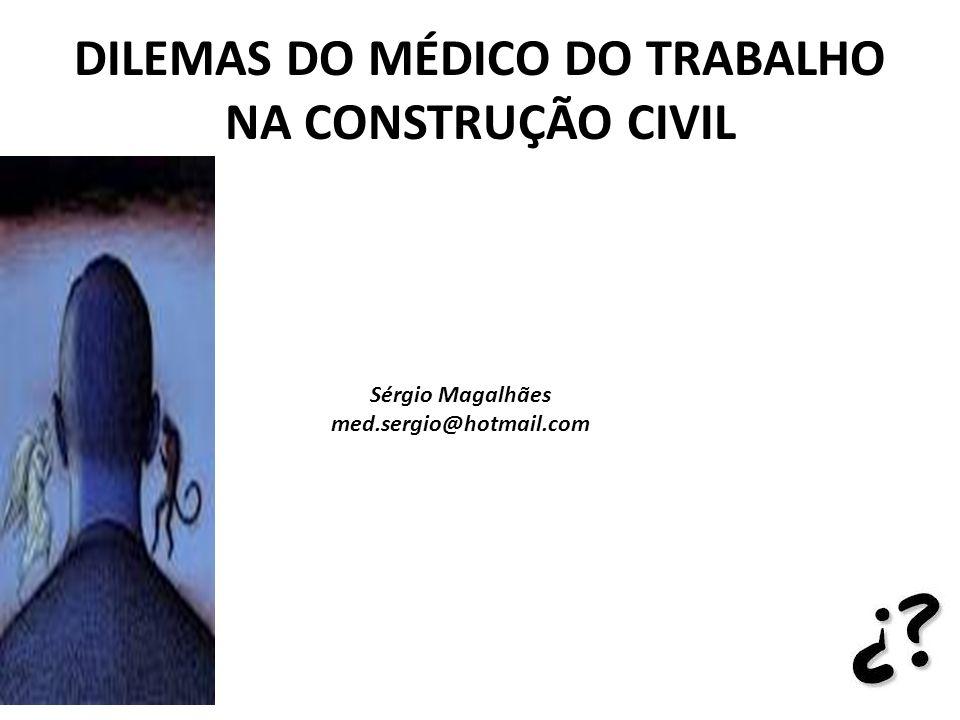 DILEMAS DO MÉDICO DO TRABALHO NA CONSTRUÇÃO CIVIL Sérgio Magalhães med.sergio@hotmail.com
