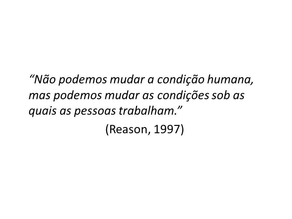 Não podemos mudar a condição humana, mas podemos mudar as condições sob as quais as pessoas trabalham. (Reason, 1997)