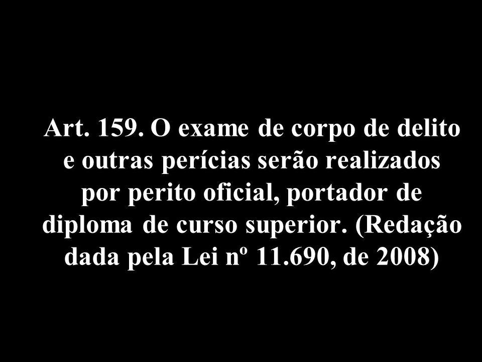 Art. 159. O exame de corpo de delito e outras perícias serão realizados por perito oficial, portador de diploma de curso superior. (Redação dada pela