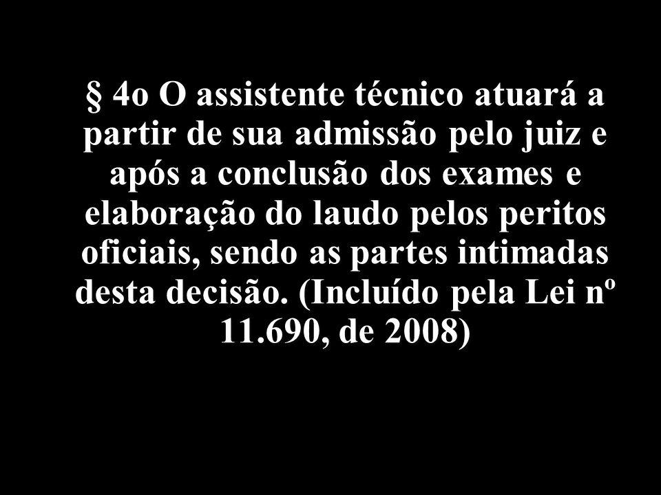 § 4o O assistente técnico atuará a partir de sua admissão pelo juiz e após a conclusão dos exames e elaboração do laudo pelos peritos oficiais, sendo