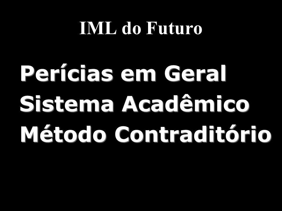 IML do Futuro Perícias em Geral Sistema Acadêmico Método Contraditório Perícias em Geral Sistema Acadêmico Método Contraditório