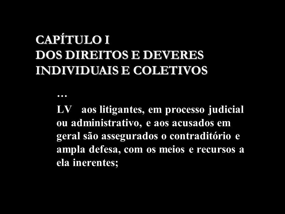 … LV - aos litigantes, em processo judicial ou administrativo, e aos acusados em geral são assegurados o contraditório e ampla defesa, com os meios e