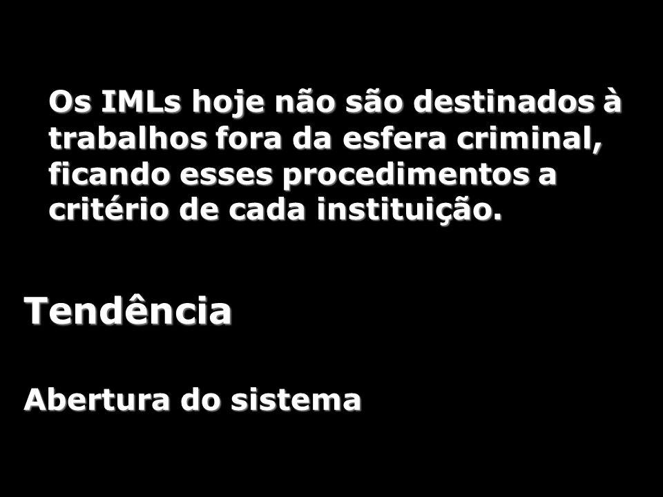Os IMLs hoje não são destinados à trabalhos fora da esfera criminal, ficando esses procedimentos a critério de cada instituição. Tendência Abertura do
