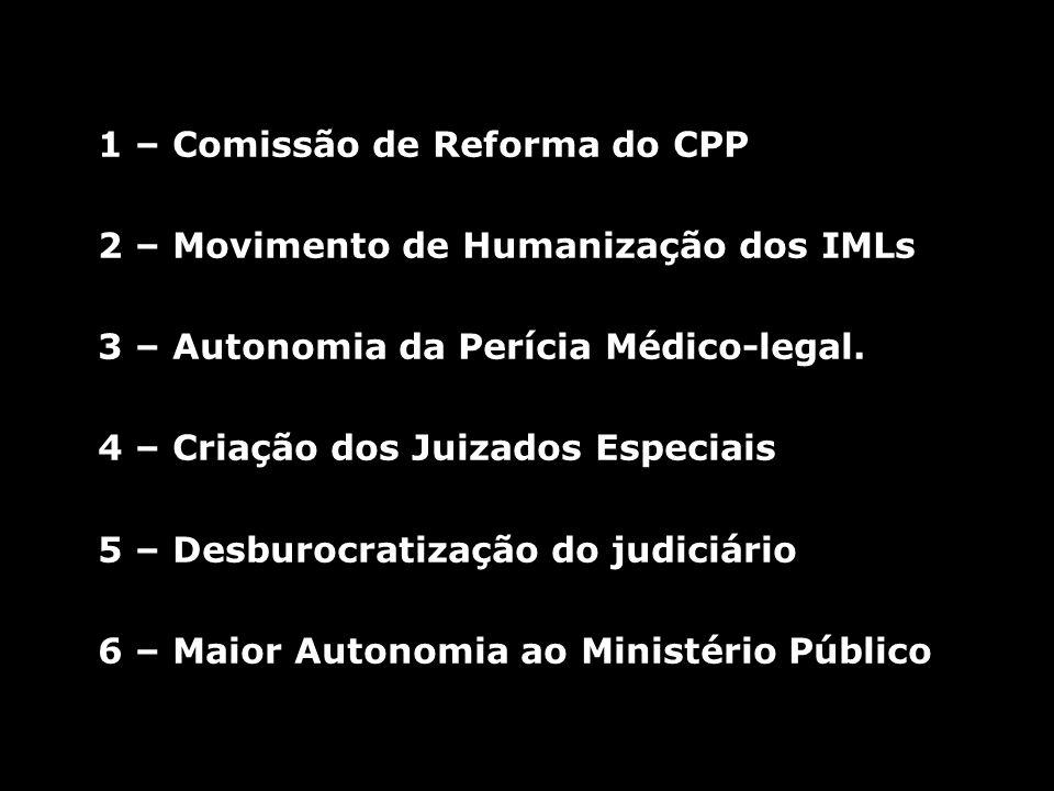 1 – Comissão de Reforma do CPP 2 – Movimento de Humanização dos IMLs 3 – Autonomia da Perícia Médico-legal. 4 – Criação dos Juizados Especiais 5 – Des