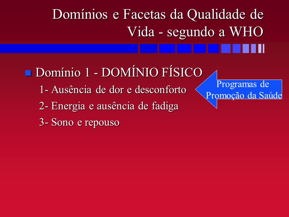 Domínios e Facetas da Qualidade de Vida - segundo a WHO n Domínio 1 - DOMÍNIO FÍSICO 1- Ausência de dor e desconforto 2- Energia e ausência de fadiga