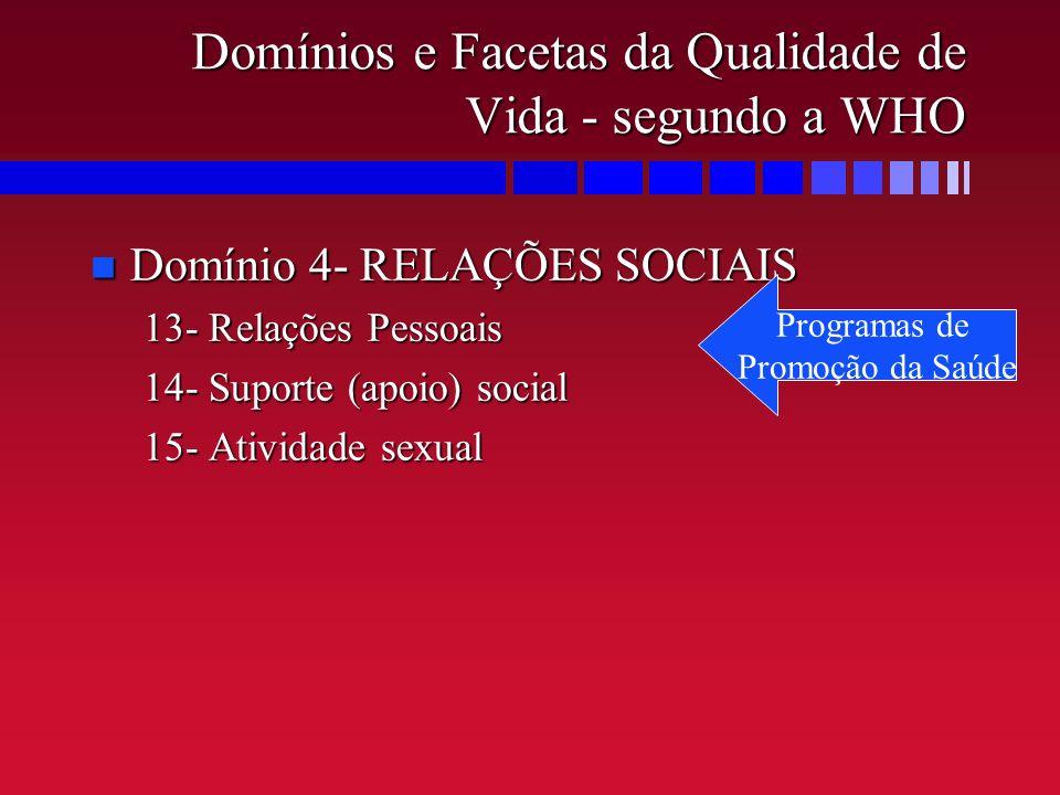 Domínios e Facetas da Qualidade de Vida - segundo a WHO n Domínio 4- RELAÇÕES SOCIAIS 13- Relações Pessoais 14- Suporte (apoio) social 15- Atividade s