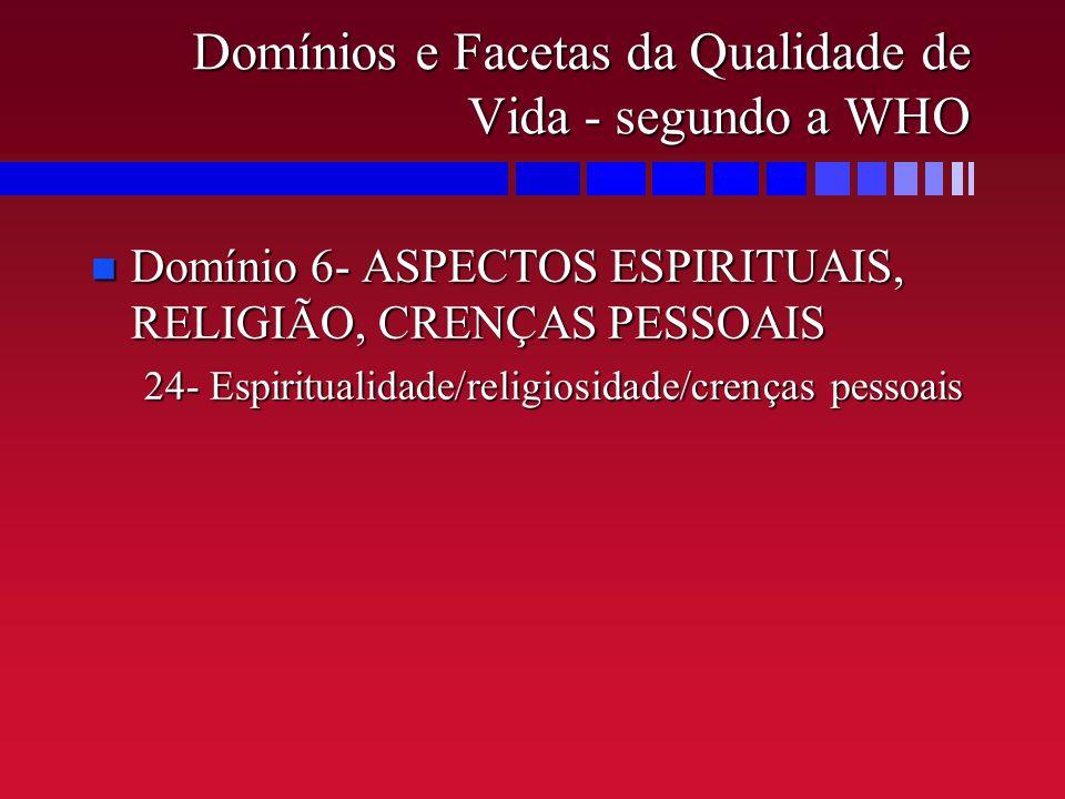 Domínios e Facetas da Qualidade de Vida - segundo a WHO n Domínio 6- ASPECTOS ESPIRITUAIS, RELIGIÃO, CRENÇAS PESSOAIS 24- Espiritualidade/religiosidad