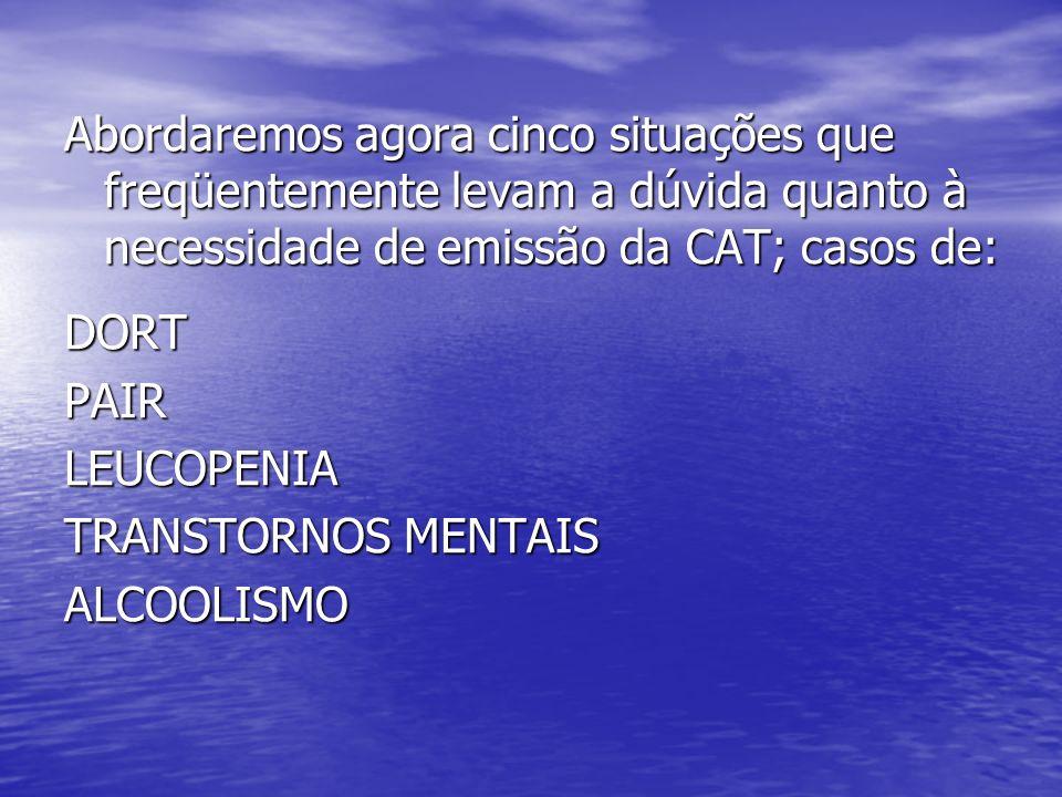 Abordaremos agora cinco situações que freqüentemente levam a dúvida quanto à necessidade de emissão da CAT; casos de: DORTPAIRLEUCOPENIA TRANSTORNOS MENTAIS ALCOOLISMO