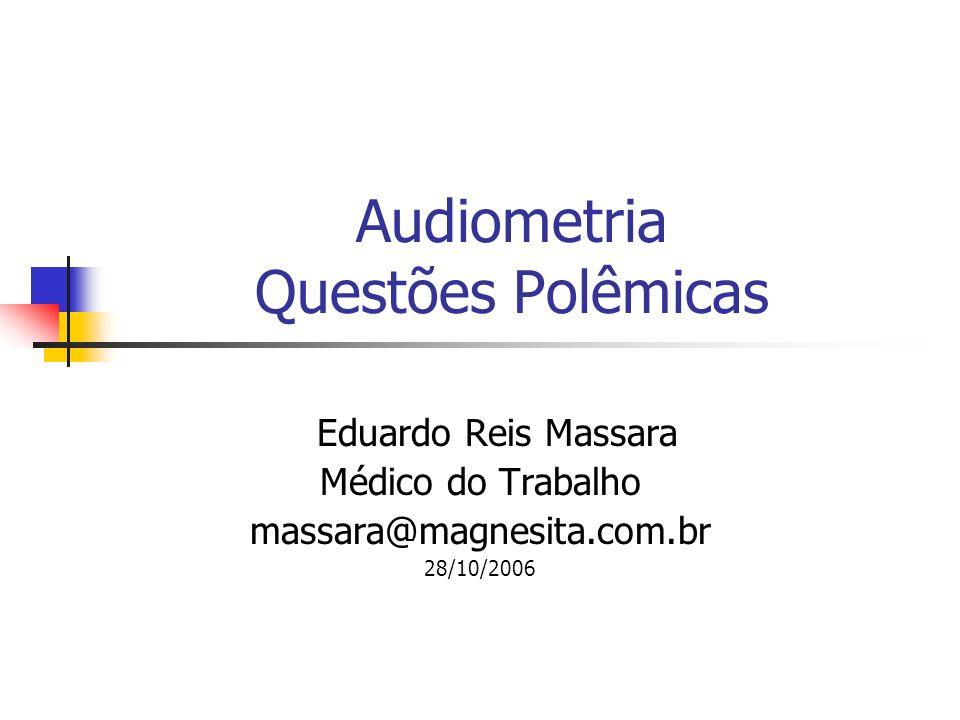 Audiometria Questões Polêmicas Eduardo Reis Massara Médico do Trabalho massara@magnesita.com.br 28/10/2006