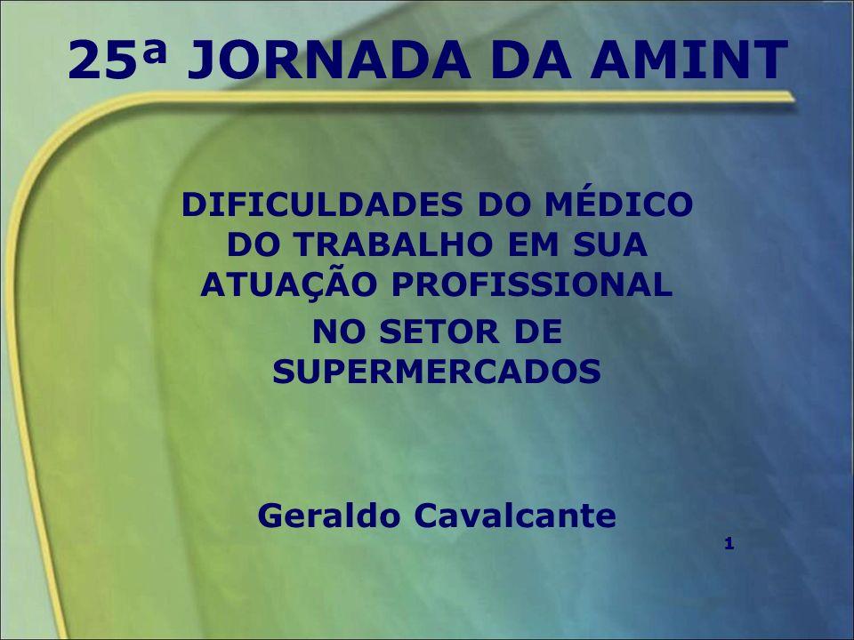 25ª JORNADA DA AMINT DIFICULDADES DO MÉDICO DO TRABALHO EM SUA ATUAÇÃO PROFISSIONAL NO SETOR DE SUPERMERCADOS Geraldo Cavalcante 11